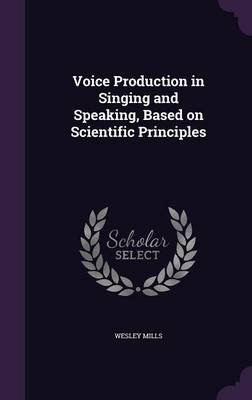 Voice Production in Singing and Speaking, Based on Scientific Principles (Hardcover): Wesley Mills