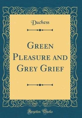 Green Pleasure and Grey Grief (Classic Reprint) (Hardcover): Duchess Duchess