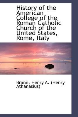 History of the American College of the Roman Catholic Church of the United States, Rome, Italy (Paperback): Brann Henry a....