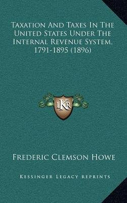 Taxation and Taxes in the United States Under the Internal Revenue System, 1791-1895 (1896) (Hardcover): Frederic Clemson Howe