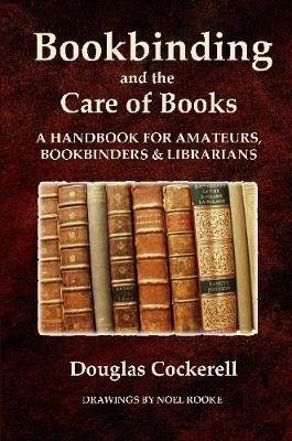 Bookbinding and the Care of Books: A Handbook for Amateurs, Bookbinders & Librarians (Paperback): Douglas Cockerell
