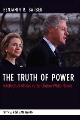 The Truth of Power - Intellectual Affairs in the Clinton White House (Paperback): Benjamin Barber