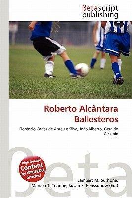 Roberto Alc Ntara Ballesteros (Paperback): Lambert M. Surhone, Mariam T. Tennoe, Susan F. Henssonow