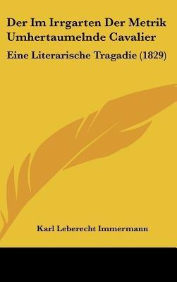 Der Im Irrgarten Der Metrik Umhertaumelnde Cavalier - Eine Literarische Tragadie (1829) (English, German, Hardcover): Karl...