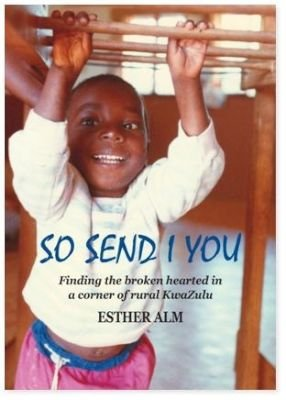 So Send I You - Finding the Broken Hearted in a Corner of Rural Kwazulu (Paperback): Esther Alm