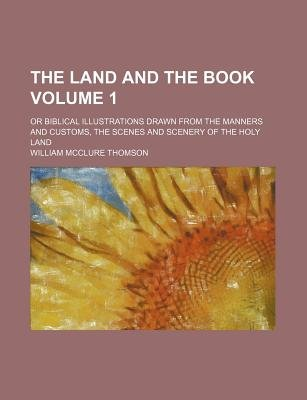 The Land and the Book; Or Biblical Illustrations Drawn from the Manners and Customs, the Scenes and Scenery of the Holy Land...