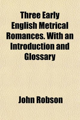 Three Early English Metrical Romances. with an Introduction and Glossary (Paperback): John Robson