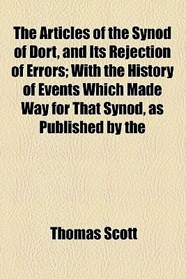 The Articles of the Synod of Dort, and Its Rejection of Errors; With the History of Events Which Made Way for That Synod, as...