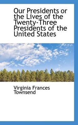 Our Presidents or the Lives of the Twenty-Three Presidents of the United States (Paperback): Virginia Frances Townsend
