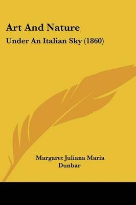 Art and Nature - Under an Italian Sky (1860) (Paperback): Margaret Juliana Maria Dunbar