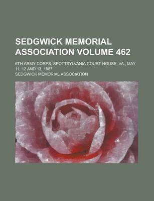 Sedgwick Memorial Association; 6th Army Corps, Spottsylvania Court House, Va., May 11, 12 and 13, 1887 Volume 462 (Paperback):...