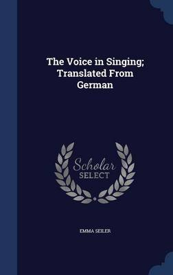 The Voice in Singing; Translated from German (Hardcover): Emma Seiler