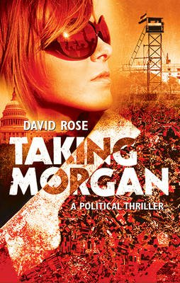 Taking Morgan - A Political Thriller (Paperback): David Rose