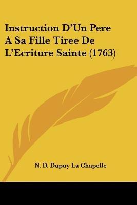 Instruction D'Un Pere a Sa Fille Tiree de L'Ecriture Sainte (1763) (English, French, Paperback): N D Dupuy La Chapelle