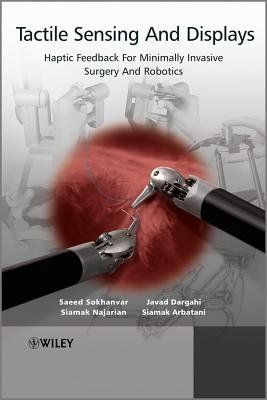 Tactile Sensing and Displays - Haptic Feedback for Minimally Invasive Surgery and Robotics (Hardcover): Javad Dargahi, Saeed...