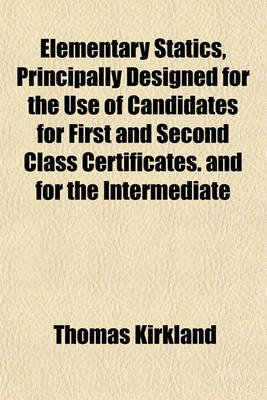 Elementary Statics, Principally Designed for the Use of Candidates for First and Second Class Certificates. and for the...