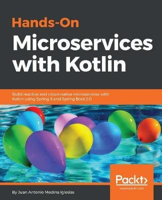 Hands-On Microservices with  Kotlin - Build reactive and cloud-native microservices with Kotlin using Spring 5 and Spring Boot...