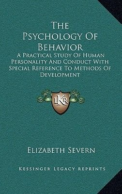The Psychology of Behavior - A Practical Study of Human Personality and Conduct with Special Reference to Methods of...