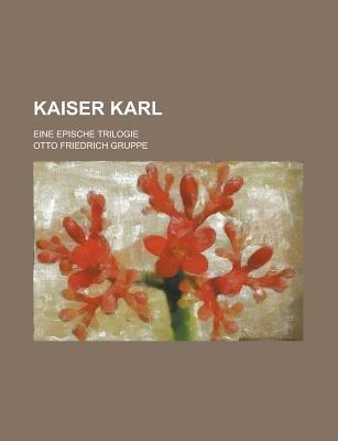 Kaiser Karl; Eine Epische Trilogie (Paperback): Us Government, Otto Friedrich Gruppe