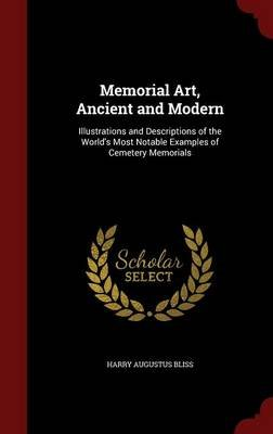 Memorial Art, Ancient and Modern - Illustrations and Descriptions of the World's Most Notable Examples of Cemetery...