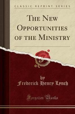 The New Opportunities of the Ministry (Classic Reprint) (Paperback): Frederick Henry Lynch