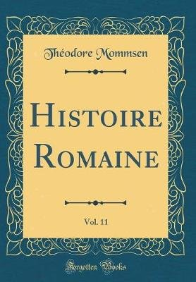 Histoire Romaine, Vol. 11 (Classic Reprint) (French, Hardcover): Theodore Mommsen