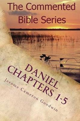 Daniel Chapters 1-5 - Insight on Daniel's Prophecies (Paperback): Jerome Cameron Goodwin