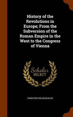History of the Revolutions in Europe; From the Subversion of the Roman Empire in the West to the Congress of Vienna...