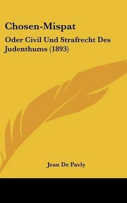 Chosen-Mispat - Oder Civil Und Strafrecht Des Judenthums (1893) (English, German, Hardcover): Jean De Pavly
