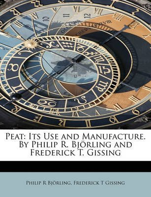 Peat - Its Use and Manufacture. by Philip R. BJ Rling and Frederick T. Gissing (Paperback): Philip R Bjrling, Frederick T....