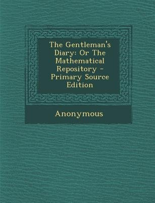 The Gentleman's Diary - Or the Mathematical Repository (Paperback, Primary Source): Anonymous