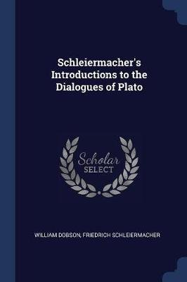Schleiermacher's Introductions to the Dialogues of Plato (Paperback): William Dobson, Friedrich Schleiermacher