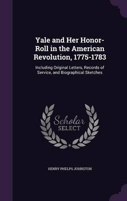 Yale and Her Honor-Roll in the American Revolution, 1775-1783 - Including Original Letters, Records of Service, and...