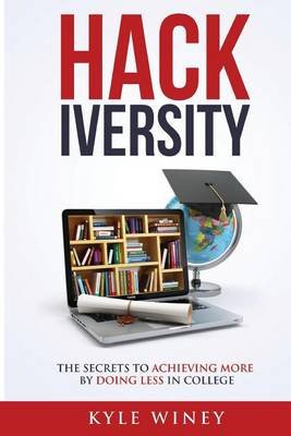 Hackiversity - The Secrets to Achieving More by Doing Less in College (Paperback): Kyle Winey