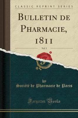 Bulletin de Pharmacie, 1811, Vol. 3 (Classic Reprint) (French, Paperback): Societe De Pharmacie De Paris