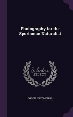 Photography for the Sportsman Naturalist (Hardcover): Leverett White Brownell
