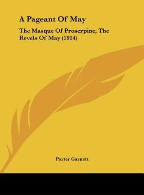 A Pageant of May - The Masque of Proserpine, the Revels of May (1914) (Hardcover): Porter Garnett