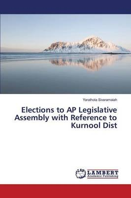 Elections to AP Legislative Assembly with Reference to Kurnool Dist (Paperback): Sivaramaiah Yarathota