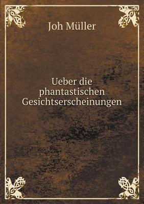 Ueber Die Phantastischen Gesichtserscheinungen (German, Paperback): Joh Muller
