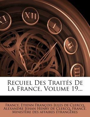Recuiel Des Traites de La France, Volume 19... (French, Paperback): France, Etienn Francois Jules De Clercq, Alexandre Jehan...