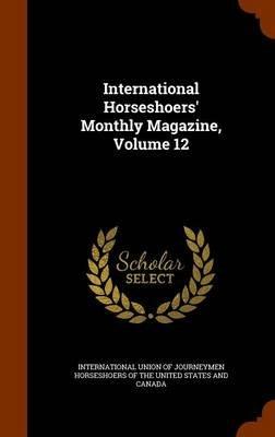 International Horseshoers' Monthly Magazine, Volume 12 (Hardcover): International Union of Journeymen Horses