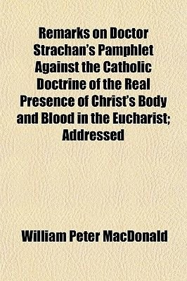 Remarks on Doctor Strachan's Pamphlet Against the Catholic Doctrine of the Real Presence of Christ's Body and Blood...