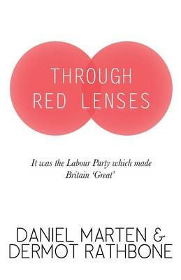 Through Red Lenses - It Was the Labour Party That Made Britain Great (Paperback): Daniel Marten, Dermot Rathbone