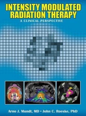 Intensity Modulated Radiation Therapy - A Clinical Perspective (Electronic book text): Arno J. Mundt, John C. Roeske