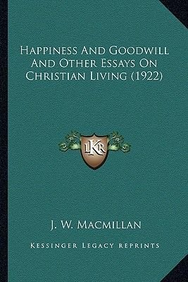 Happiness and Goodwill and Other Essays on Christian Living Happiness and Goodwill and Other Essays on Christian Living (1922)...