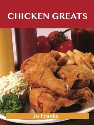 Chicken Greats: Delicious Chicken Recipes, the Top 100 Chicken Recipes (Electronic book text):