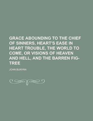 Grace Abounding to the Chief of Sinners, Heart's Ease in Heart Trouble, the World to Come, or Visions of Heaven and Hell,...