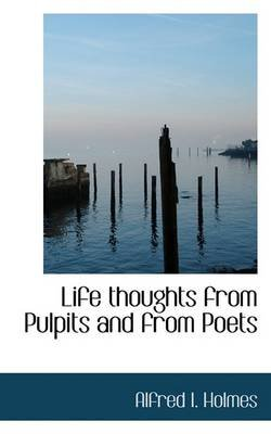 Life Thoughts from Pulpits and from Poets (Paperback): Alfred I. Holmes