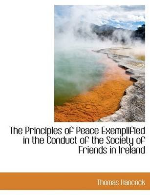 The Principles of Peace Exemplified in the Conduct of the Society of Friends in Ireland (Hardcover): Thomas Hancock
