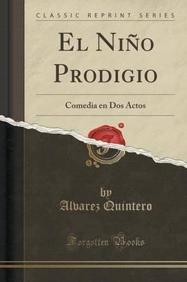 El Nino Prodigio - Comedia En DOS Actos (Classic Reprint) (Spanish, Paperback): Alvarez Quintero